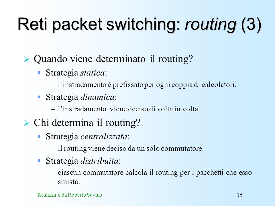 Realizzato da Roberto Savino16 Reti packet switching: routing (3) Quando viene determinato il routing? Strategia statica: –linstradamento è prefissato
