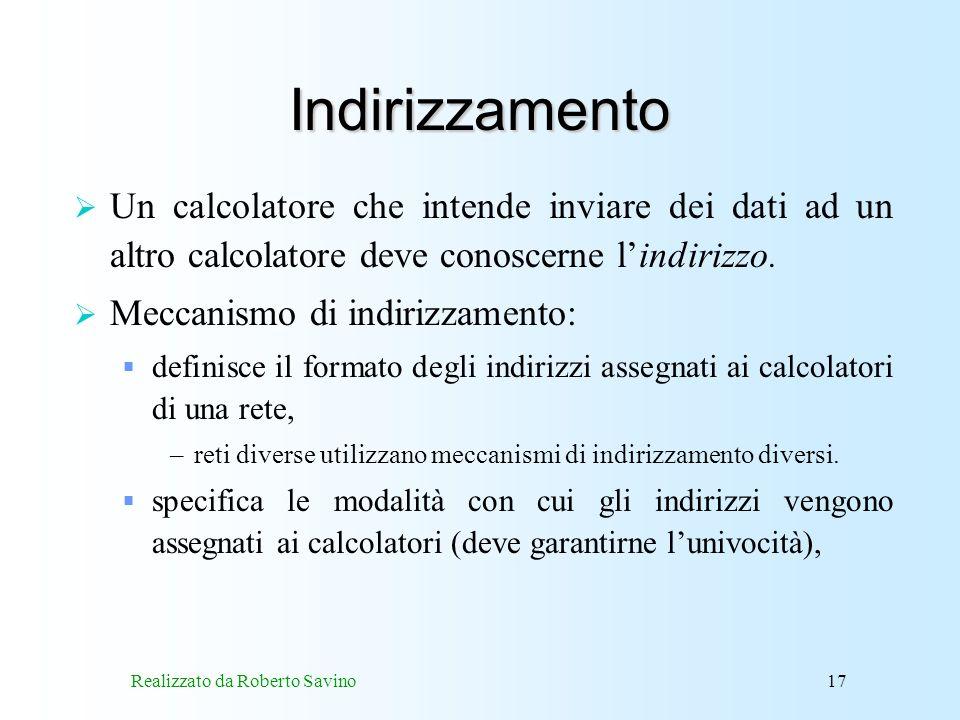 Realizzato da Roberto Savino17 Indirizzamento Un calcolatore che intende inviare dei dati ad un altro calcolatore deve conoscerne lindirizzo.