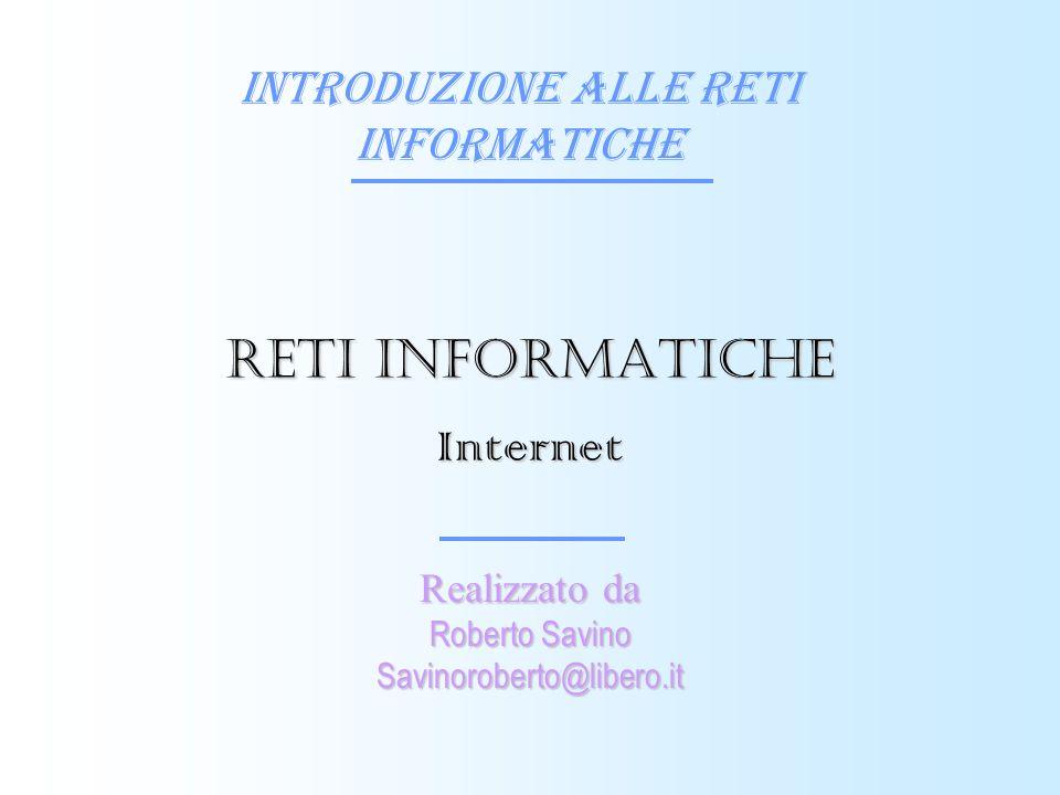 Introduzione alle reti informatiche Realizzato da Roberto Savino Savinoroberto@libero.it Reti informatiche Internet