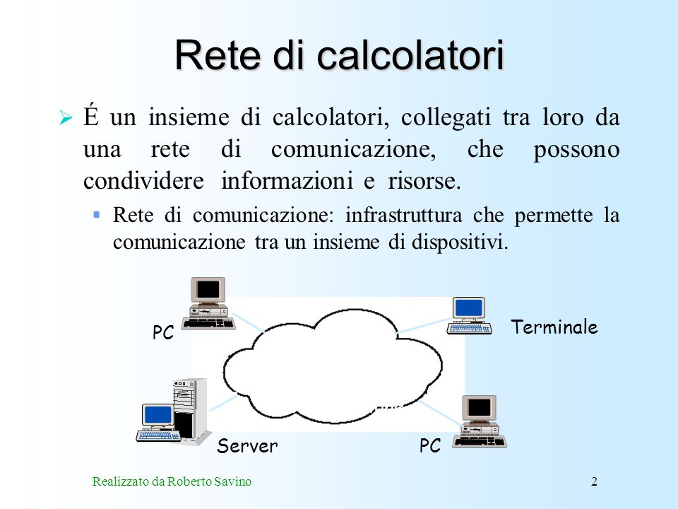Realizzato da Roberto Savino3 Tipologia di reti È possibile identificare due tipologie di reti di calcolatori: reti locali –collegano elaboratori vicini tra loro, reti geografiche –collegano elaboratori in località remote.