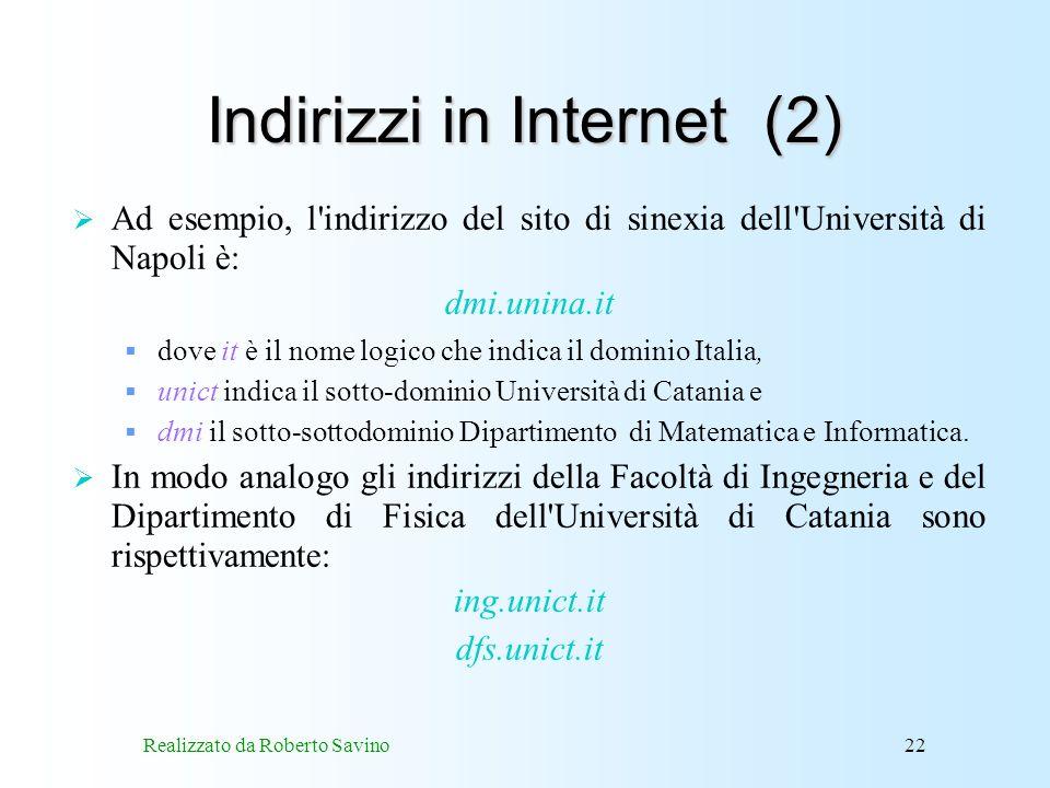 Realizzato da Roberto Savino22 Indirizzi in Internet (2) Ad esempio, l indirizzo del sito di sinexia dell Università di Napoli è: dmi.unina.it dove it è il nome logico che indica il dominio Italia, unict indica il sotto-dominio Università di Catania e dmi il sotto-sottodominio Dipartimento di Matematica e Informatica.