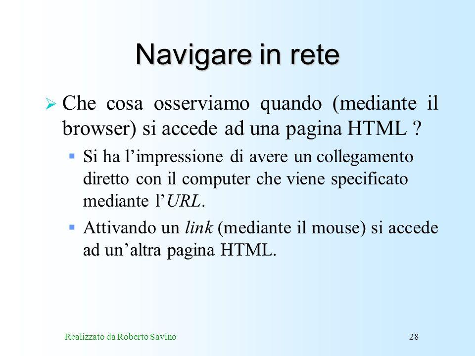Realizzato da Roberto Savino28 Navigare in rete Che cosa osserviamo quando (mediante il browser) si accede ad una pagina HTML .