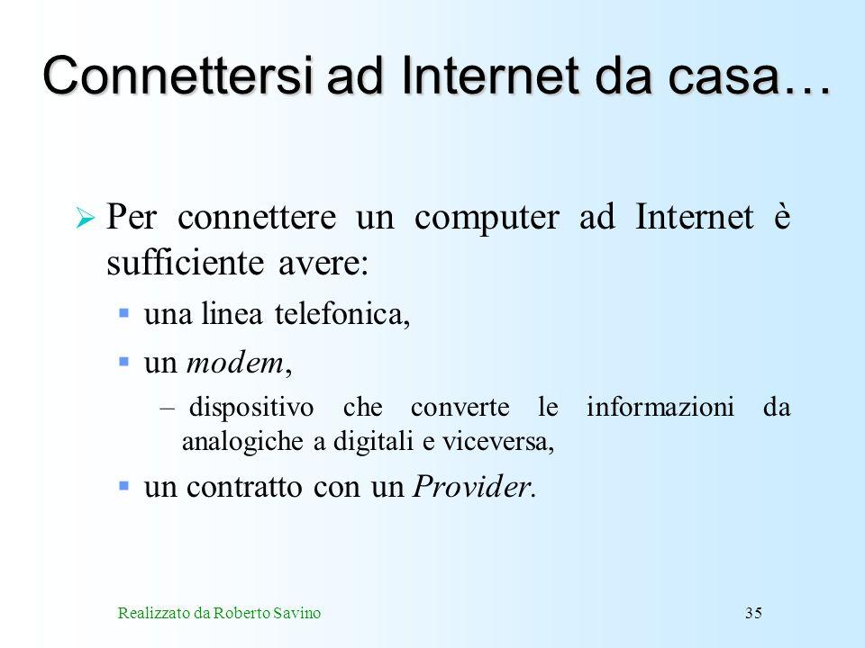 Realizzato da Roberto Savino35 Connettersi ad Internet da casa… Per connettere un computer ad Internet è sufficiente avere: una linea telefonica, un modem, – dispositivo che converte le informazioni da analogiche a digitali e viceversa, un contratto con un Provider.