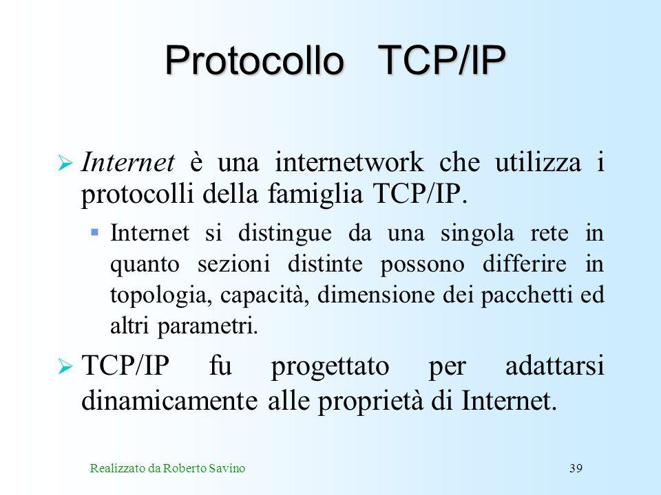 Realizzato da Roberto Savino39 Protocollo TCP/IP Internet è una internetwork che utilizza i protocolli della famiglia TCP/IP.