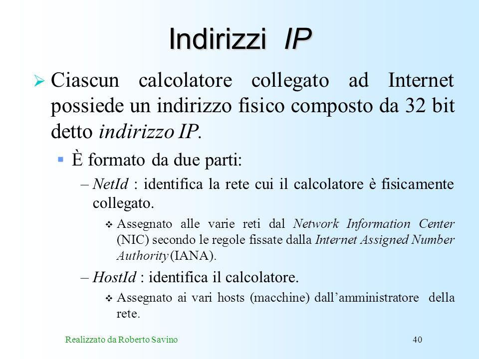 Realizzato da Roberto Savino40 Indirizzi IP Ciascun calcolatore collegato ad Internet possiede un indirizzo fisico composto da 32 bit detto indirizzo IP.