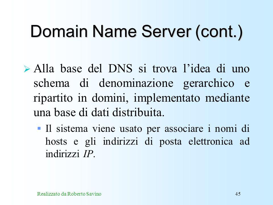 Realizzato da Roberto Savino45 Domain Name Server (cont.) Alla base del DNS si trova lidea di uno schema di denominazione gerarchico e ripartito in domini, implementato mediante una base di dati distribuita.