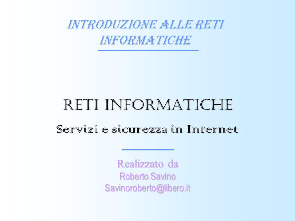 Introduzione alle reti informatiche Realizzato da Roberto Savino Savinoroberto@libero.it Reti informatiche Servizi e sicurezza in Internet