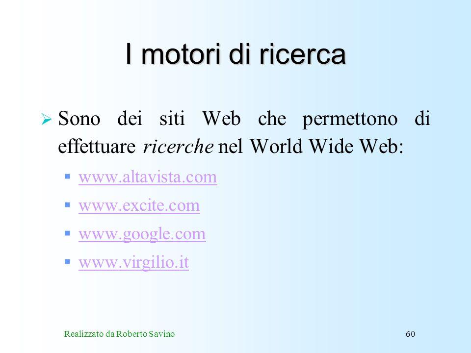 Realizzato da Roberto Savino60 I motori di ricerca Sono dei siti Web che permettono di effettuare ricerche nel World Wide Web: www.altavista.com www.excite.com www.google.com www.virgilio.it