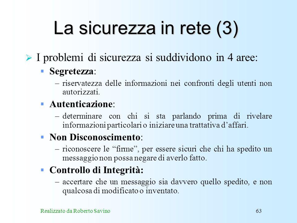Realizzato da Roberto Savino63 La sicurezza in rete (3) I problemi di sicurezza si suddividono in 4 aree: Segretezza: –riservatezza delle informazioni nei confronti degli utenti non autorizzati.