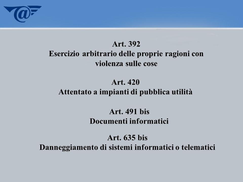 Art. 392 Esercizio arbitrario delle proprie ragioni con violenza sulle cose Art. 420 Attentato a impianti di pubblica utilità Art. 491 bis Documenti i