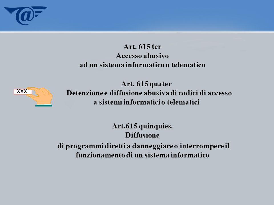 Art. 615 ter Accesso abusivo ad un sistema informatico o telematico Art. 615 quater Detenzione e diffusione abusiva di codici di accesso a sistemi inf