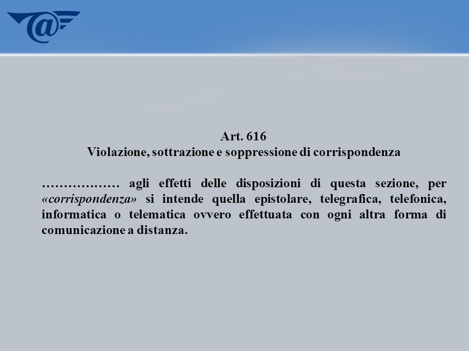Art. 616 Violazione, sottrazione e soppressione di corrispondenza ……………… agli effetti delle disposizioni di questa sezione, per «corrispondenza» si in