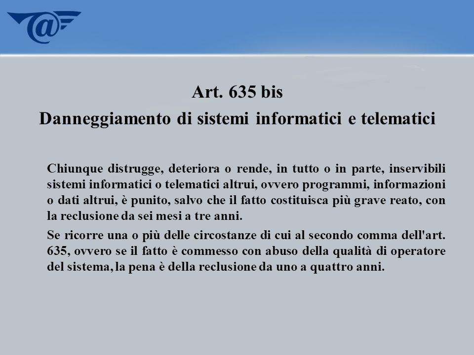 Art. 635 bis Danneggiamento di sistemi informatici e telematici Chiunque distrugge, deteriora o rende, in tutto o in parte, inservibili sistemi inform