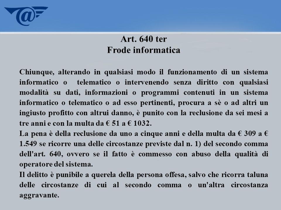 Art. 640 ter Frode informatica Chiunque, alterando in qualsiasi modo il funzionamento di un sistema informatico o telematico o intervenendo senza diri