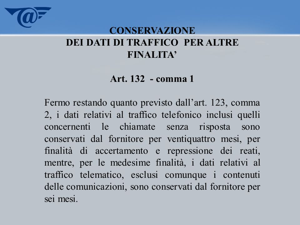CONSERVAZIONE DEI DATI DI TRAFFICO PER ALTRE FINALITA Art. 132 - comma 1 Fermo restando quanto previsto dallart. 123, comma 2, i dati relativi al traf