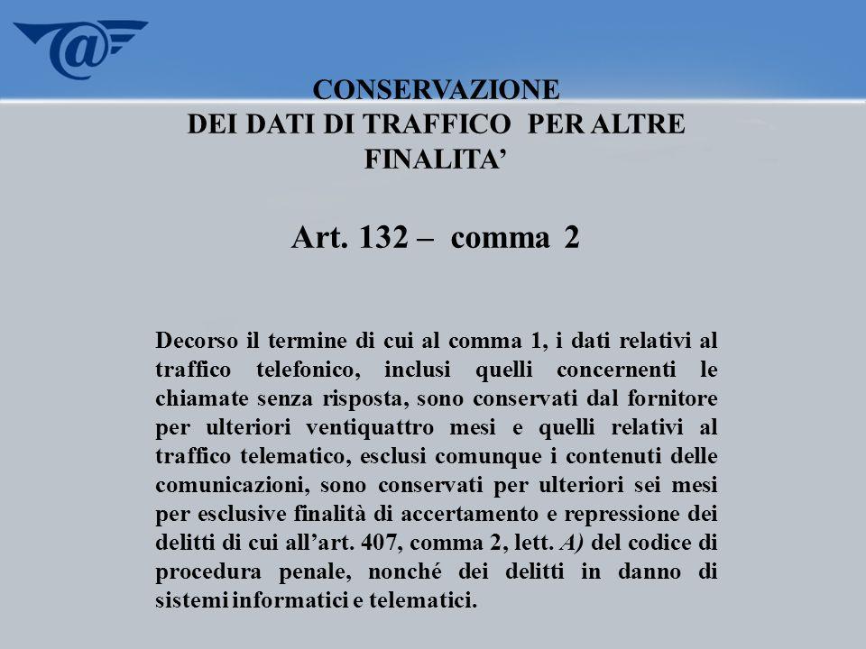 CONSERVAZIONE DEI DATI DI TRAFFICO PER ALTRE FINALITA Art. 132 – comma 2 Decorso il termine di cui al comma 1, i dati relativi al traffico telefonico,