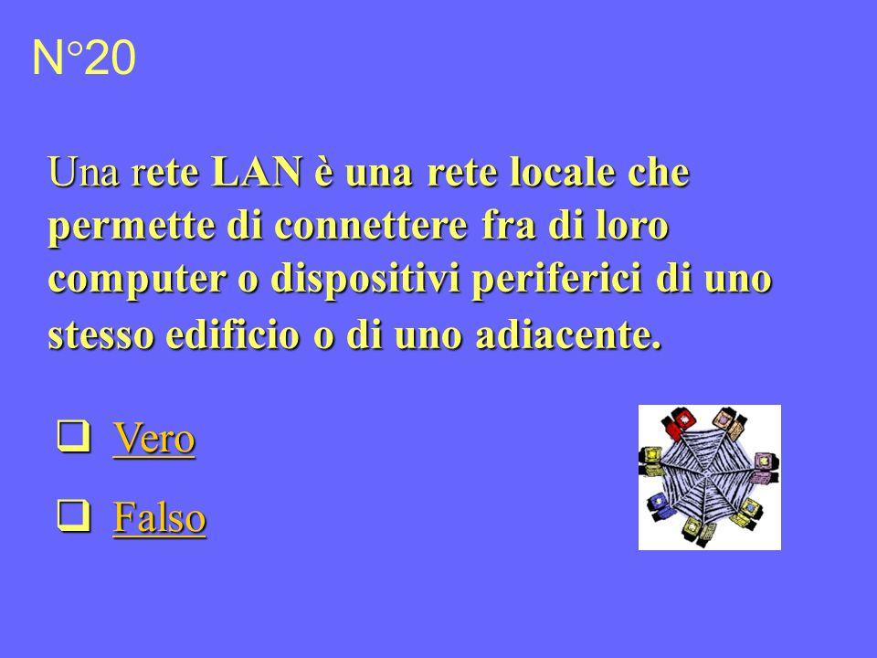 N°20 Una rete LAN è una rete locale che permette di connettere fra di loro computer o dispositivi periferici di uno stesso edificio o di uno adiacente.