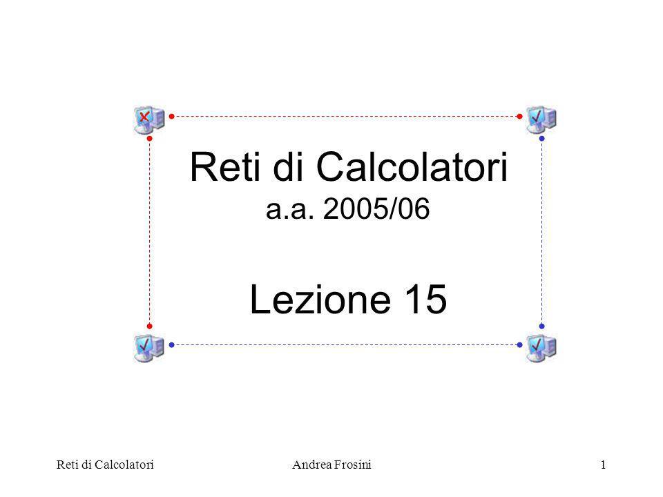 Reti di CalcolatoriAndrea Frosini1 Reti di Calcolatori a.a. 2005/06 Lezione 15