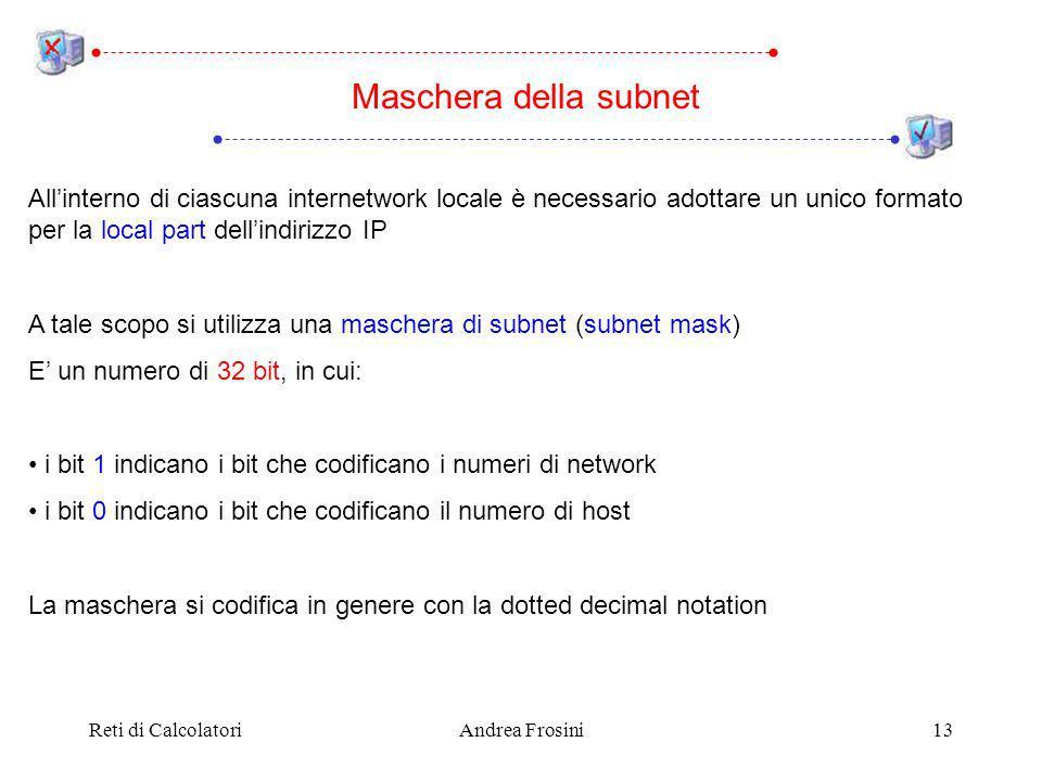 Reti di CalcolatoriAndrea Frosini13 Allinterno di ciascuna internetwork locale è necessario adottare un unico formato per la local part dellindirizzo IP A tale scopo si utilizza una maschera di subnet (subnet mask) E un numero di 32 bit, in cui: i bit 1 indicano i bit che codificano i numeri di network i bit 0 indicano i bit che codificano il numero di host La maschera si codifica in genere con la dotted decimal notation Maschera della subnet