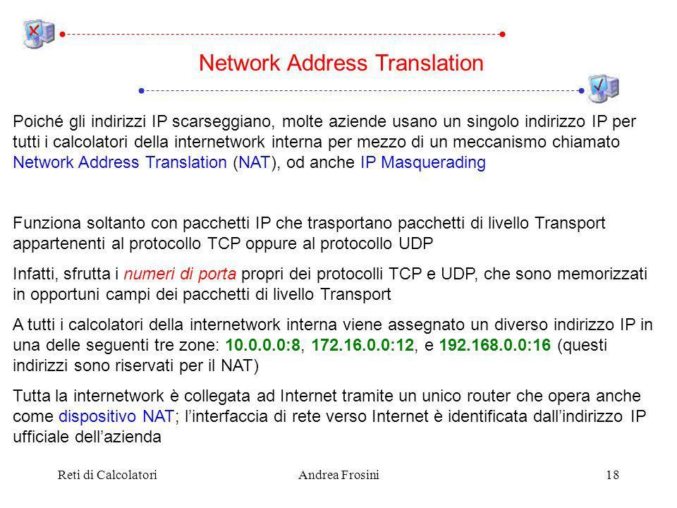 Reti di CalcolatoriAndrea Frosini18 Poiché gli indirizzi IP scarseggiano, molte aziende usano un singolo indirizzo IP per tutti i calcolatori della internetwork interna per mezzo di un meccanismo chiamato Network Address Translation (NAT), od anche IP Masquerading Funziona soltanto con pacchetti IP che trasportano pacchetti di livello Transport appartenenti al protocollo TCP oppure al protocollo UDP Infatti, sfrutta i numeri di porta propri dei protocolli TCP e UDP, che sono memorizzati in opportuni campi dei pacchetti di livello Transport A tutti i calcolatori della internetwork interna viene assegnato un diverso indirizzo IP in una delle seguenti tre zone: 10.0.0.0:8, 172.16.0.0:12, e 192.168.0.0:16 (questi indirizzi sono riservati per il NAT) Tutta la internetwork è collegata ad Internet tramite un unico router che opera anche come dispositivo NAT; linterfaccia di rete verso Internet è identificata dallindirizzo IP ufficiale dellazienda Network Address Translation
