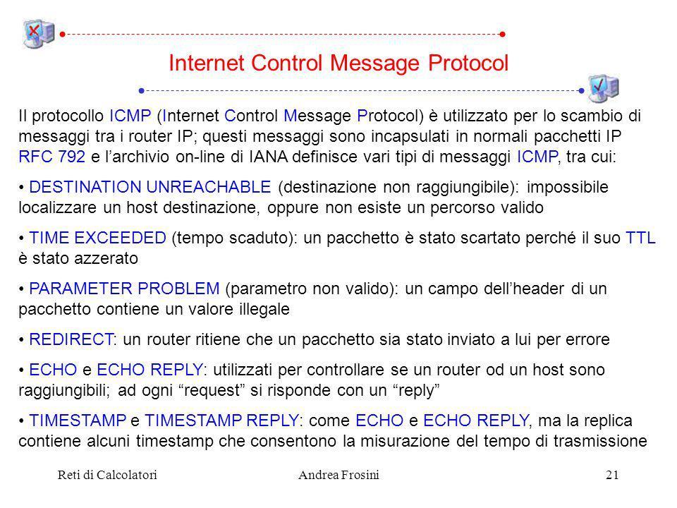 Reti di CalcolatoriAndrea Frosini21 Il protocollo ICMP (Internet Control Message Protocol) è utilizzato per lo scambio di messaggi tra i router IP; questi messaggi sono incapsulati in normali pacchetti IP RFC 792 e larchivio on-line di IANA definisce vari tipi di messaggi ICMP, tra cui: DESTINATION UNREACHABLE (destinazione non raggiungibile): impossibile localizzare un host destinazione, oppure non esiste un percorso valido TIME EXCEEDED (tempo scaduto): un pacchetto è stato scartato perché il suo TTL è stato azzerato PARAMETER PROBLEM (parametro non valido): un campo dellheader di un pacchetto contiene un valore illegale REDIRECT: un router ritiene che un pacchetto sia stato inviato a lui per errore ECHO e ECHO REPLY: utilizzati per controllare se un router od un host sono raggiungibili; ad ogni request si risponde con un reply TIMESTAMP e TIMESTAMP REPLY: come ECHO e ECHO REPLY, ma la replica contiene alcuni timestamp che consentono la misurazione del tempo di trasmissione Internet Control Message Protocol