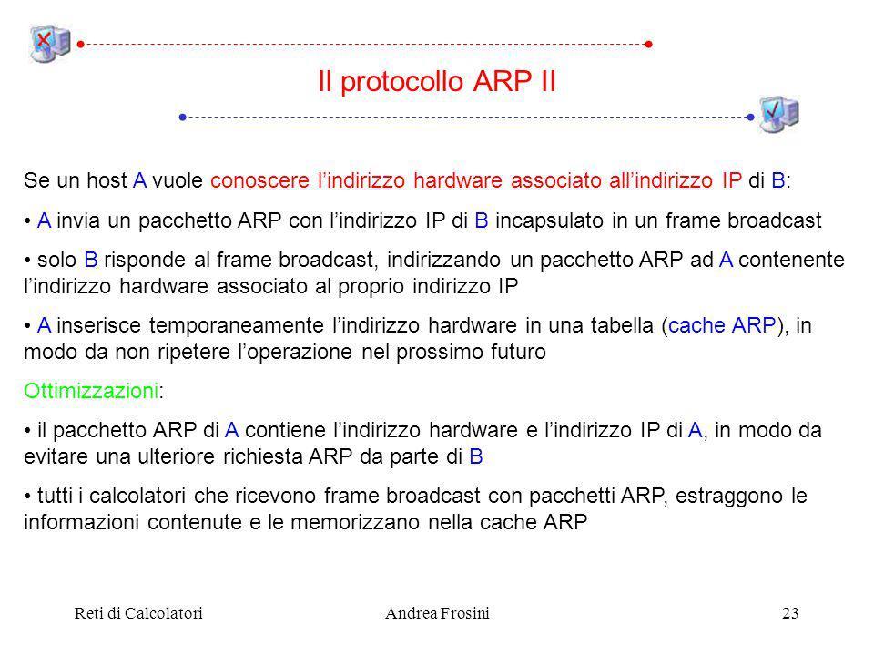 Reti di CalcolatoriAndrea Frosini23 Se un host A vuole conoscere lindirizzo hardware associato allindirizzo IP di B: A invia un pacchetto ARP con lindirizzo IP di B incapsulato in un frame broadcast solo B risponde al frame broadcast, indirizzando un pacchetto ARP ad A contenente lindirizzo hardware associato al proprio indirizzo IP A inserisce temporaneamente lindirizzo hardware in una tabella (cache ARP), in modo da non ripetere loperazione nel prossimo futuro Ottimizzazioni: il pacchetto ARP di A contiene lindirizzo hardware e lindirizzo IP di A, in modo da evitare una ulteriore richiesta ARP da parte di B tutti i calcolatori che ricevono frame broadcast con pacchetti ARP, estraggono le informazioni contenute e le memorizzano nella cache ARP Il protocollo ARP II