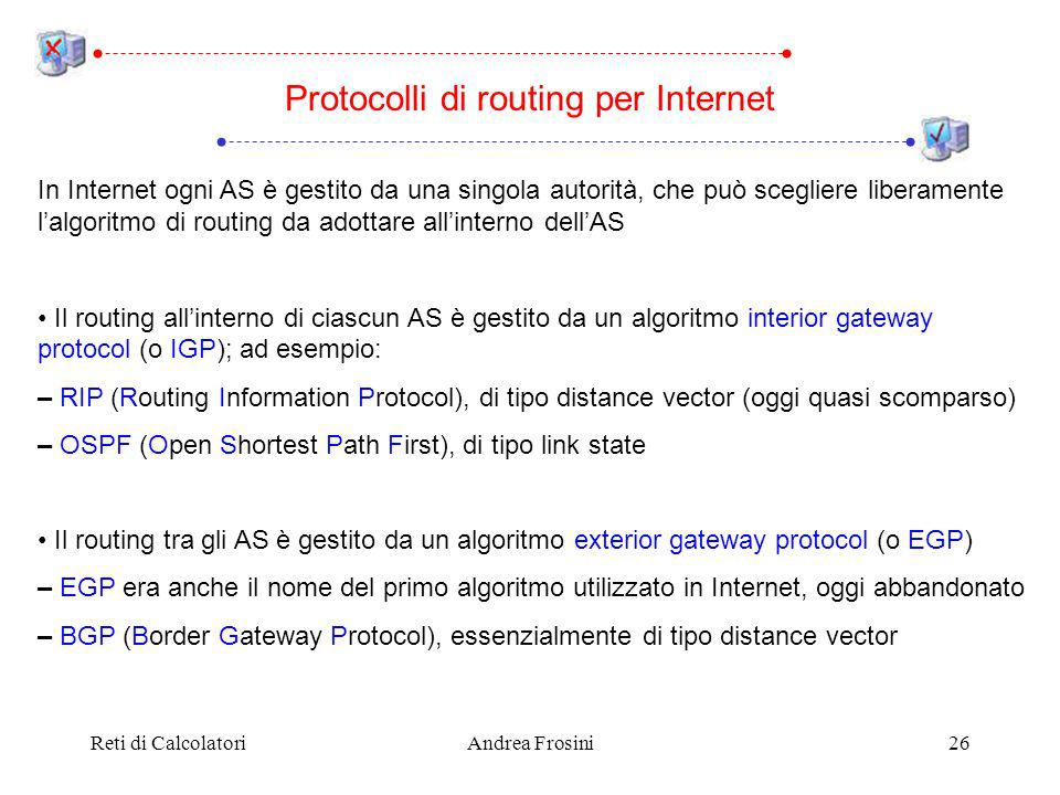 Reti di CalcolatoriAndrea Frosini26 In Internet ogni AS è gestito da una singola autorità, che può scegliere liberamente lalgoritmo di routing da adottare allinterno dellAS Il routing allinterno di ciascun AS è gestito da un algoritmo interior gateway protocol (o IGP); ad esempio: – RIP (Routing Information Protocol), di tipo distance vector (oggi quasi scomparso) – OSPF (Open Shortest Path First), di tipo link state Il routing tra gli AS è gestito da un algoritmo exterior gateway protocol (o EGP) – EGP era anche il nome del primo algoritmo utilizzato in Internet, oggi abbandonato – BGP (Border Gateway Protocol), essenzialmente di tipo distance vector Protocolli di routing per Internet