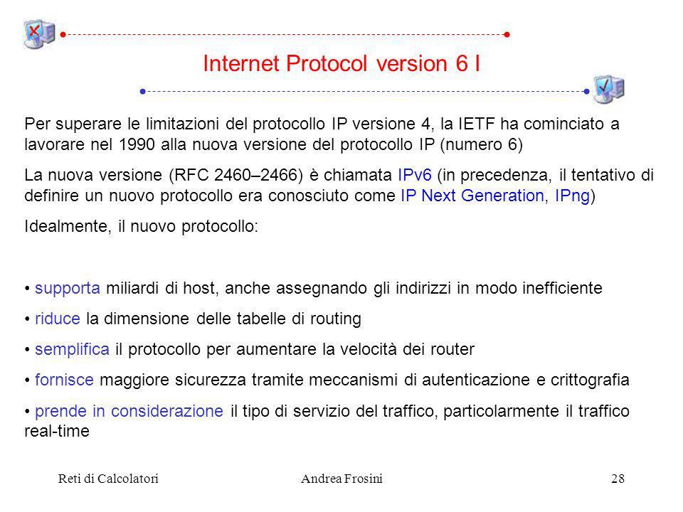 Reti di CalcolatoriAndrea Frosini28 Per superare le limitazioni del protocollo IP versione 4, la IETF ha cominciato a lavorare nel 1990 alla nuova versione del protocollo IP (numero 6) La nuova versione (RFC 2460–2466) è chiamata IPv6 (in precedenza, il tentativo di definire un nuovo protocollo era conosciuto come IP Next Generation, IPng) Idealmente, il nuovo protocollo: supporta miliardi di host, anche assegnando gli indirizzi in modo inefficiente riduce la dimensione delle tabelle di routing semplifica il protocollo per aumentare la velocità dei router fornisce maggiore sicurezza tramite meccanismi di autenticazione e crittografia prende in considerazione il tipo di servizio del traffico, particolarmente il traffico real-time Internet Protocol version 6 I