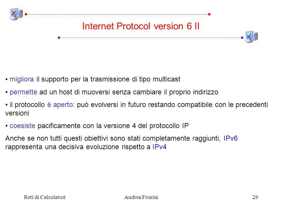 Reti di CalcolatoriAndrea Frosini29 migliora il supporto per la trasmissione di tipo multicast permette ad un host di muoversi senza cambiare il proprio indirizzo il protocollo è aperto: può evolversi in futuro restando compatibile con le precedenti versioni coesiste pacificamente con la versione 4 del protocollo IP Anche se non tutti questi obiettivi sono stati completamente raggiunti, IPv6 rappresenta una decisiva evoluzione rispetto a IPv4 Internet Protocol version 6 II