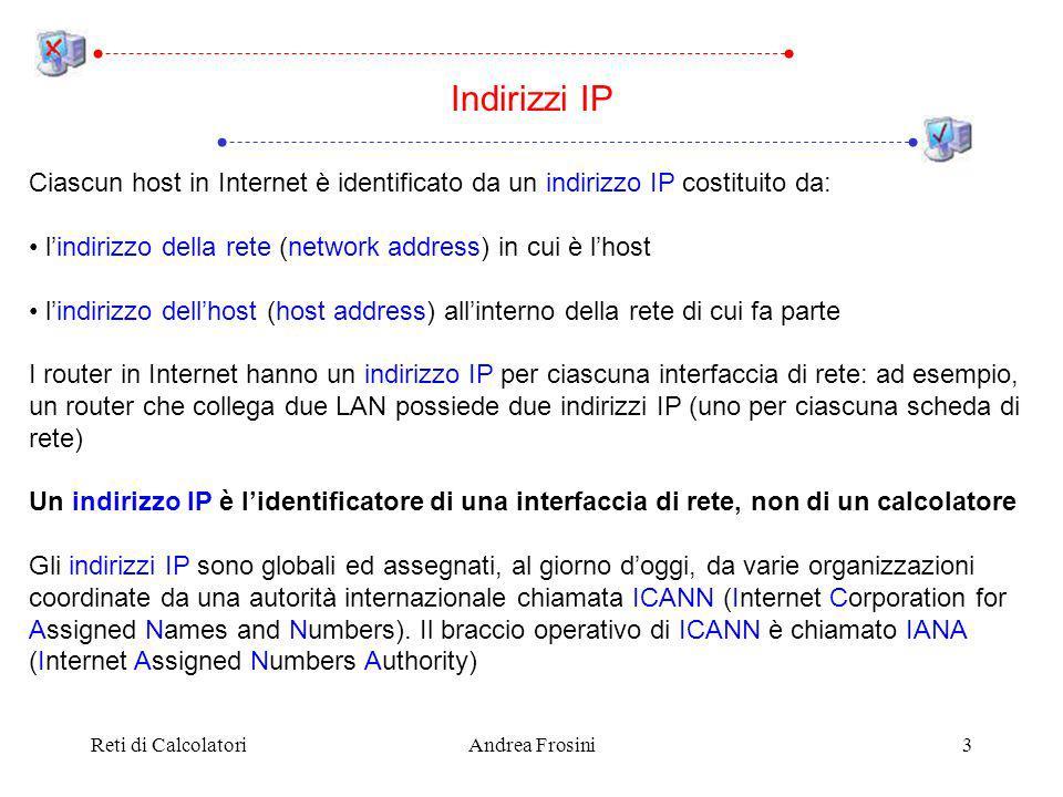Reti di CalcolatoriAndrea Frosini3 Indirizzi IP Ciascun host in Internet è identificato da un indirizzo IP costituito da: lindirizzo della rete (network address) in cui è lhost lindirizzo dellhost (host address) allinterno della rete di cui fa parte I router in Internet hanno un indirizzo IP per ciascuna interfaccia di rete: ad esempio, un router che collega due LAN possiede due indirizzi IP (uno per ciascuna scheda di rete) Un indirizzo IP è lidentificatore di una interfaccia di rete, non di un calcolatore Gli indirizzi IP sono globali ed assegnati, al giorno doggi, da varie organizzazioni coordinate da una autorità internazionale chiamata ICANN (Internet Corporation for Assigned Names and Numbers).
