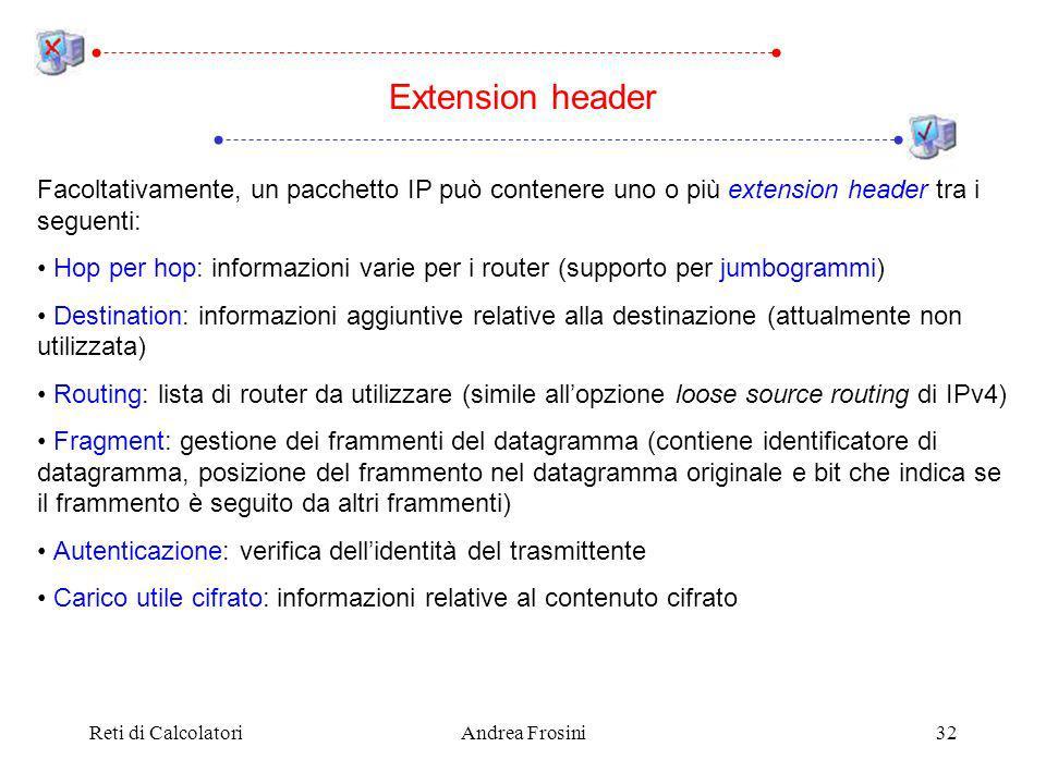 Reti di CalcolatoriAndrea Frosini32 Facoltativamente, un pacchetto IP può contenere uno o più extension header tra i seguenti: Hop per hop: informazioni varie per i router (supporto per jumbogrammi) Destination: informazioni aggiuntive relative alla destinazione (attualmente non utilizzata) Routing: lista di router da utilizzare (simile allopzione loose source routing di IPv4) Fragment: gestione dei frammenti del datagramma (contiene identificatore di datagramma, posizione del frammento nel datagramma originale e bit che indica se il frammento è seguito da altri frammenti) Autenticazione: verifica dellidentità del trasmittente Carico utile cifrato: informazioni relative al contenuto cifrato Extension header