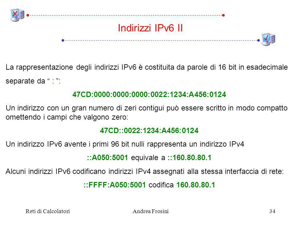Reti di CalcolatoriAndrea Frosini34 Indirizzi IPv6 II La rappresentazione degli indirizzi IPv6 è costituita da parole di 16 bit in esadecimale separate da : : 47CD:0000:0000:0000:0022:1234:A456:0124 Un indirizzo con un gran numero di zeri contigui può essere scritto in modo compatto omettendo i campi che valgono zero: 47CD::0022:1234:A456:0124 Un indirizzo IPv6 avente i primi 96 bit nulli rappresenta un indirizzo IPv4 ::A050:5001 equivale a ::160.80.80.1 Alcuni indirizzi IPv6 codificano indirizzi IPv4 assegnati alla stessa interfaccia di rete: ::FFFF:A050:5001 codifica 160.80.80.1