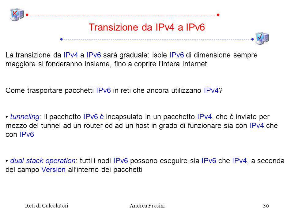 Reti di CalcolatoriAndrea Frosini36 Transizione da IPv4 a IPv6 La transizione da IPv4 a IPv6 sarà graduale: isole IPv6 di dimensione sempre maggiore si fonderanno insieme, fino a coprire lintera Internet Come trasportare pacchetti IPv6 in reti che ancora utilizzano IPv4.