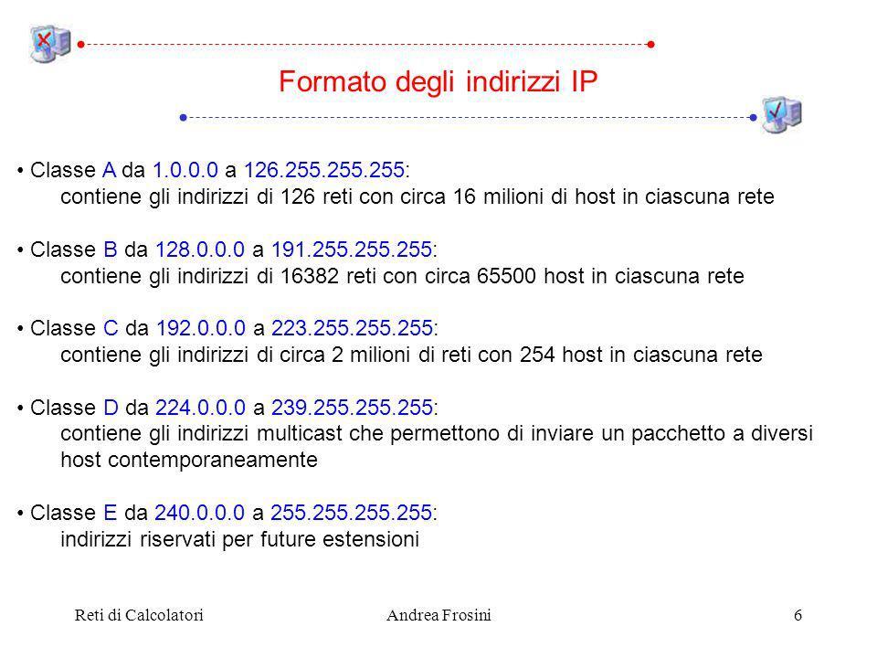 Reti di CalcolatoriAndrea Frosini6 Classe A da 1.0.0.0 a 126.255.255.255: contiene gli indirizzi di 126 reti con circa 16 milioni di host in ciascuna rete Classe B da 128.0.0.0 a 191.255.255.255: contiene gli indirizzi di 16382 reti con circa 65500 host in ciascuna rete Classe C da 192.0.0.0 a 223.255.255.255: contiene gli indirizzi di circa 2 milioni di reti con 254 host in ciascuna rete Classe D da 224.0.0.0 a 239.255.255.255: contiene gli indirizzi multicast che permettono di inviare un pacchetto a diversi host contemporaneamente Classe E da 240.0.0.0 a 255.255.255.255: indirizzi riservati per future estensioni Formato degli indirizzi IP