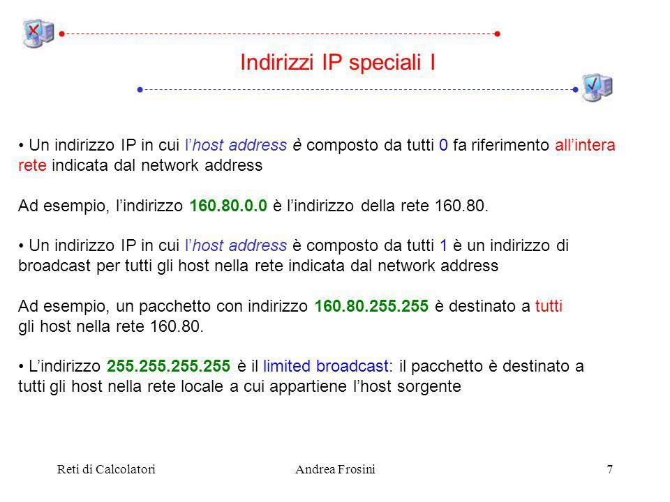 Reti di CalcolatoriAndrea Frosini8 Lindirizzo 0.0.0.0 significa questo host: può essere usato solo durante linizializzazione di un host e mai come indirizzo destinazione Un indirizzo IP avente network address nullo e host address non nullo indica un host sulla stessa rete a cui appartiene lhost sorgente: può essere usato solo durante linizializzazione di un host Gli indirizzi 127.xxx.yyy.zzz sono riservati per il loopback: i pacchetti non vengono inviati ad una interfaccia di rete, ma gestiti come se fossero pacchetti entranti nellhost sorgente Indirizzi IP speciali II