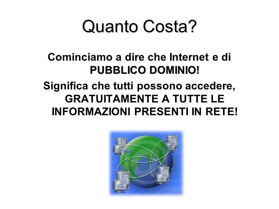 Quanto Costa? PUBBLICO DOMINIO! Cominciamo a dire che Internet e di PUBBLICO DOMINIO! Significa che tutti possono accedere, GRATUITAMENTE A TUTTE LE I