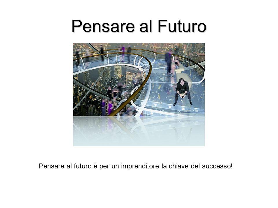 Pensare al Futuro Pensare al futuro è per un imprenditore la chiave del successo!