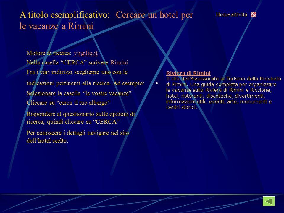 Home attività A titolo esemplificativo: Cercare un hotel per le vacanze a Rimini Motore di ricerca: virgilio.itvirgilio.it Nella casella CERCA scrivere Rimini Fra i vari indirizzi sceglierne uno con le indicazioni pertinenti alla ricerca.