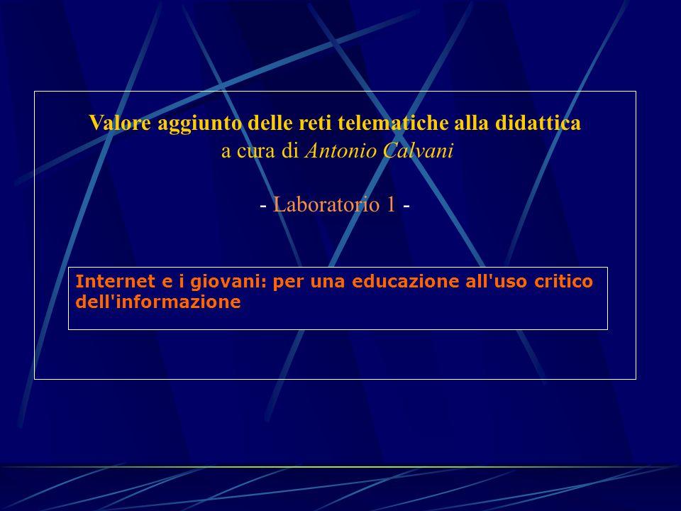 Valore aggiunto delle reti telematiche alla didattica a cura di Antonio Calvani - Laboratorio 1 - Internet e i giovani: per una educazione all uso critico dell informazione