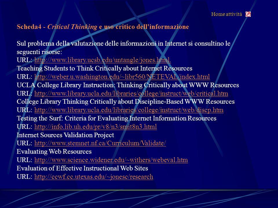 Home attività Scheda4 - Critical Thinking e uso critico dell informazione Sul problema della valutazione delle informazioni in Internet si consultino le seguenti risorse: URL: http://www.library.ucsb.edu/untangle/jones.html.