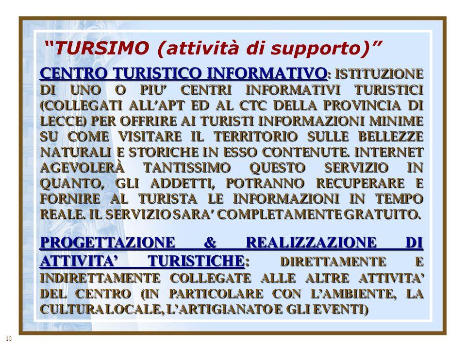 10 TURSIMO (attività di supporto) CENTRO TURISTICO INFORMATIVO : ISTITUZIONE DI UNO O PIU CENTRI INFORMATIVI TURISTICI (COLLEGATI ALLAPT ED AL CTC DELLA PROVINCIA DI LECCE) PER OFFRIRE AI TURISTI INFORMAZIONI MINIME SU COME VISITARE IL TERRITORIO SULLE BELLEZZE NATURALI E STORICHE IN ESSO CONTENUTE.