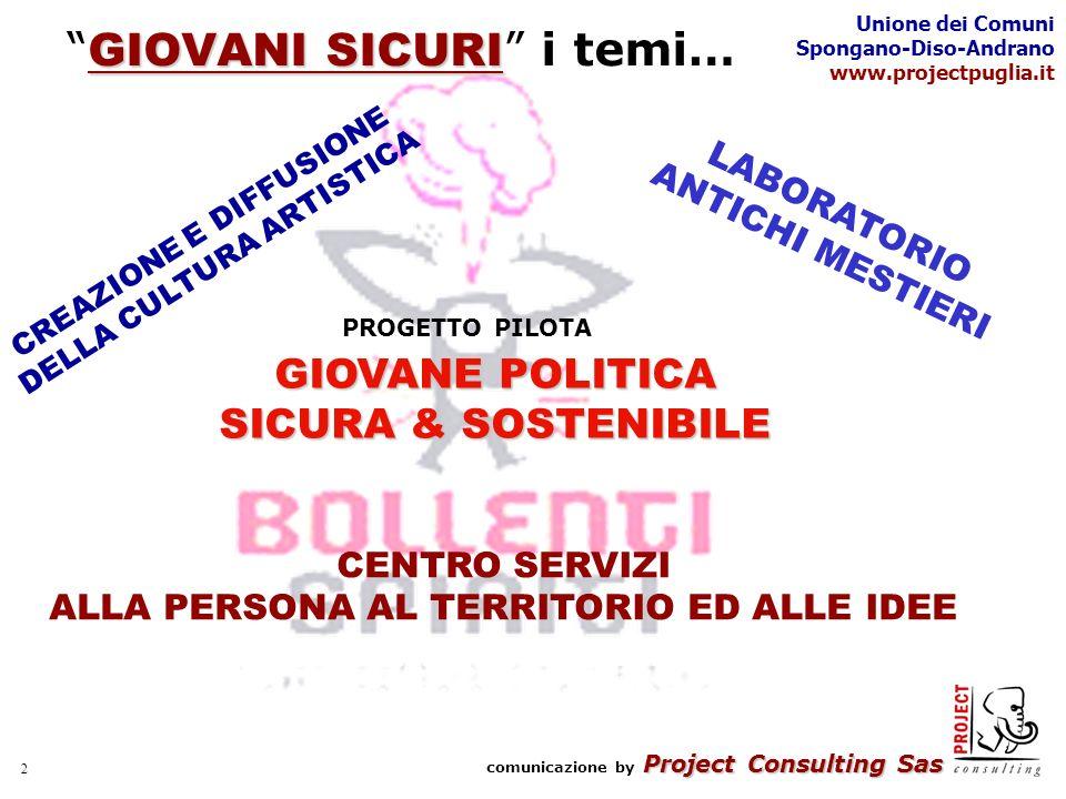 Project Consulting Sas comunicazione by Project Consulting Sas Unione dei Comuni Spongano-Diso-Andrano www.projectpuglia.it 2 GIOVANI SICURI GIOVANI SICURI i temi… PROGETTO PILOTA GIOVANE POLITICA SICURA & SOSTENIBILE CREAZIONE E DIFFUSIONE DELLA CULTURA ARTISTICA CENTRO SERVIZI ALLA PERSONA AL TERRITORIO ED ALLE IDEE LABORATORIO ANTICHI MESTIERI