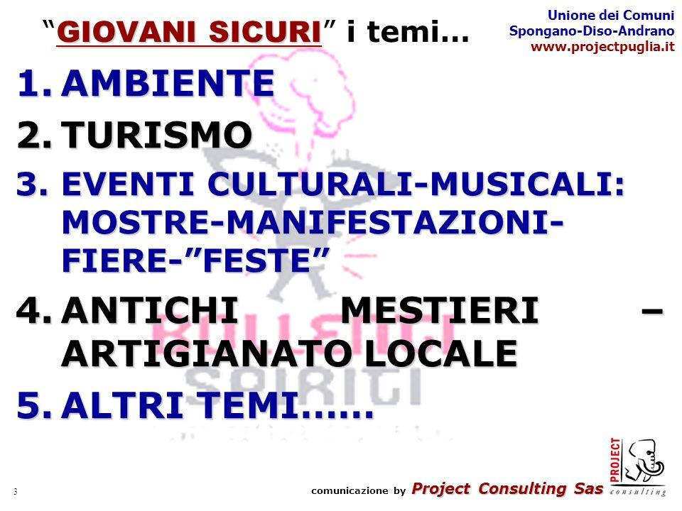 Project Consulting Sas comunicazione by Project Consulting Sas Unione dei Comuni Spongano-Diso-Andrano www.projectpuglia.it 3 GIOVANI SICURI GIOVANI SICURI i temi… 1.AMBIENTE 2.TURISMO 3.EVENTI CULTURALI-MUSICALI: MOSTRE-MANIFESTAZIONI- FIERE-FESTE 4.ANTICHI MESTIERI – ARTIGIANATO LOCALE 5.ALTRI TEMI……