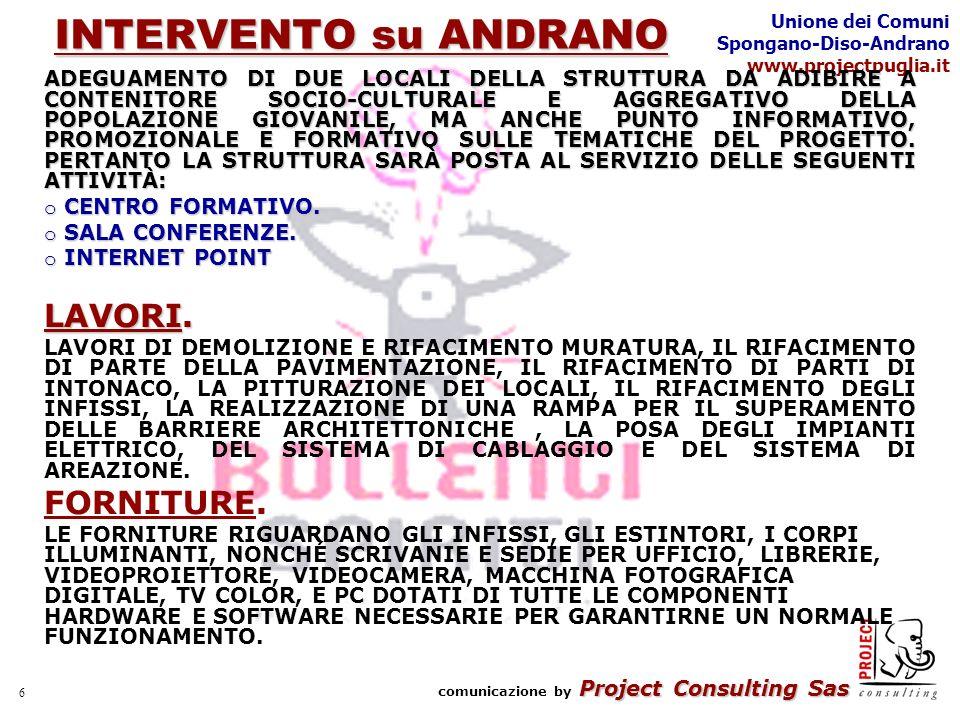Project Consulting Sas comunicazione by Project Consulting Sas Unione dei Comuni Spongano-Diso-Andrano www.projectpuglia.it 6 INTERVENTO su ANDRANO ADEGUAMENTO DI DUE LOCALI DELLA STRUTTURA DA ADIBIRE A CONTENITORE SOCIO-CULTURALE E AGGREGATIVO DELLA POPOLAZIONE GIOVANILE, MA ANCHE PUNTO INFORMATIVO, PROMOZIONALE E FORMATIVO SULLE TEMATICHE DEL PROGETTO.