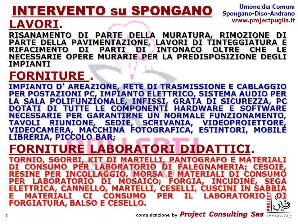Project Consulting Sas comunicazione by Project Consulting Sas Unione dei Comuni Spongano-Diso-Andrano www.projectpuglia.it 9 INTERVENTO su DISO ATTIVITÀ PREVISTE : o SALA MULTIMEDIALE o SALA POLIVALENTE o PUNTO INFORMATIVO o CORNERING DI PRODOTTI AGRO-ALIMENTARI LAVORI.