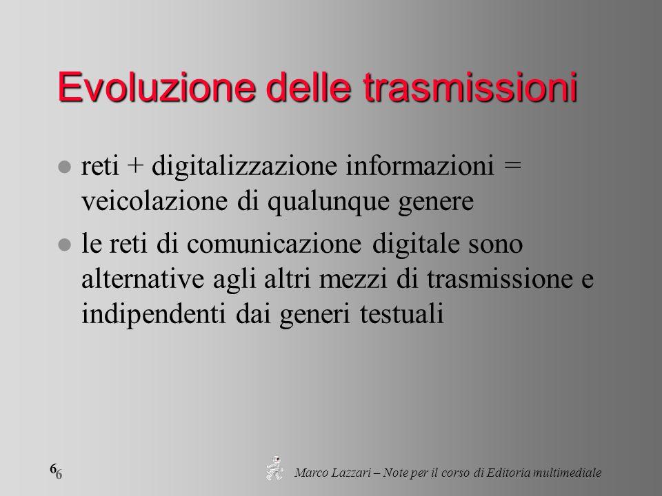 Marco Lazzari – Note per il corso di Editoria multimediale 6 6 Evoluzione delle trasmissioni l reti + digitalizzazione informazioni = veicolazione di qualunque genere l le reti di comunicazione digitale sono alternative agli altri mezzi di trasmissione e indipendenti dai generi testuali