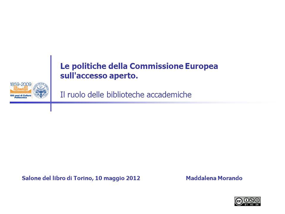Le politiche della Commissione Europea sull'accesso aperto. Il ruolo delle biblioteche accademiche Salone del libro di Torino, 10 maggio 2012 Maddalen