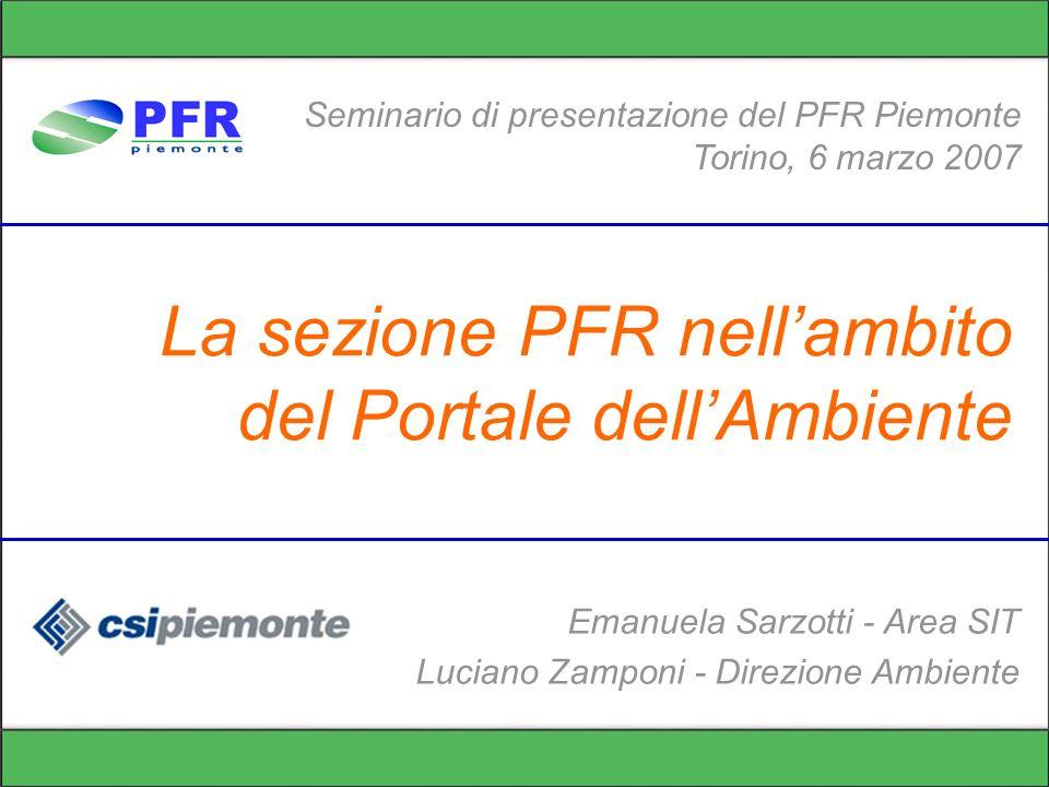 La sezione PFR nellambito del Portale dellAmbiente Seminario di presentazione del PFR Piemonte Torino, 6 marzo 2007 Emanuela Sarzotti - Area SIT Luciano Zamponi - Direzione Ambiente