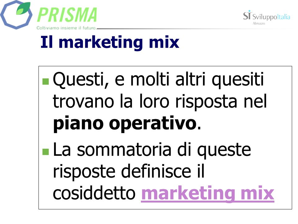 Il marketing mix Questi, e molti altri quesiti trovano la loro risposta nel piano operativo. La sommatoria di queste risposte definisce il cosiddetto
