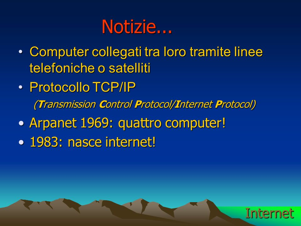 Internet Computer collegati tra loro tramite linee telefoniche o satellitiComputer collegati tra loro tramite linee telefoniche o satelliti Protocollo TCP/IP (Transmission Control Protocol/Internet Protocol)Protocollo TCP/IP (Transmission Control Protocol/Internet Protocol) Arpanet 1969: quattro computer!Arpanet 1969: quattro computer.